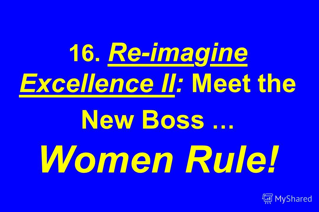 16. Re-imagine Excellence II: Meet the New Boss … Women Rule!