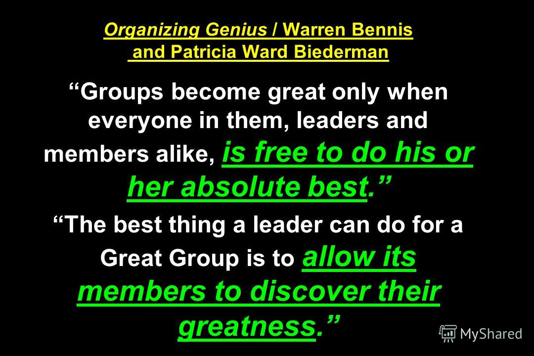 Organizing Genius / Warren Bennis and Patricia Ward Biederman Groups become great only when everyone in them, leaders and members alike, is free to do his or her absolute best. The best thing a leader can do for a Great Group is to allow its members