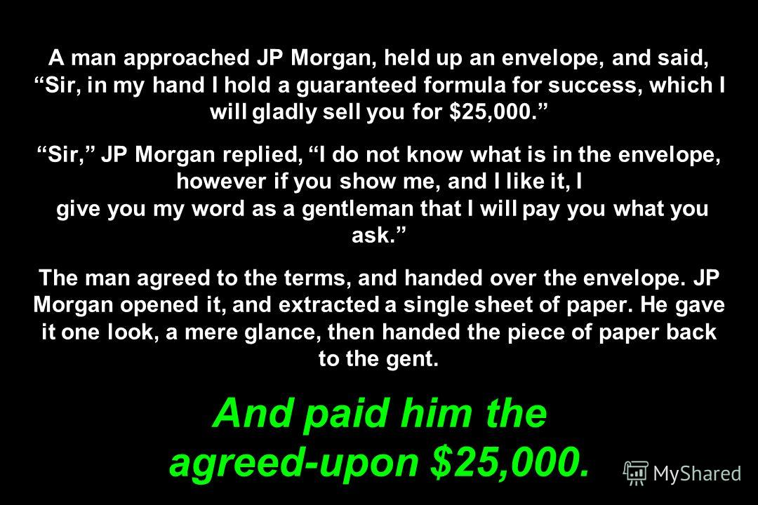 A man approached JP Morgan, held up an envelope, and said, Sir, in my hand I hold a guaranteed formula for success, which I will gladly sell you for $25,000. Sir, JP Morgan replied, I do not know what is in the envelope, however if you show me, and I