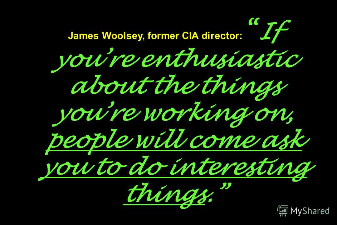 James Woolsey, former CIA director: If youre enthusiastic about the things youre working on, people will come ask you to do interesting things.