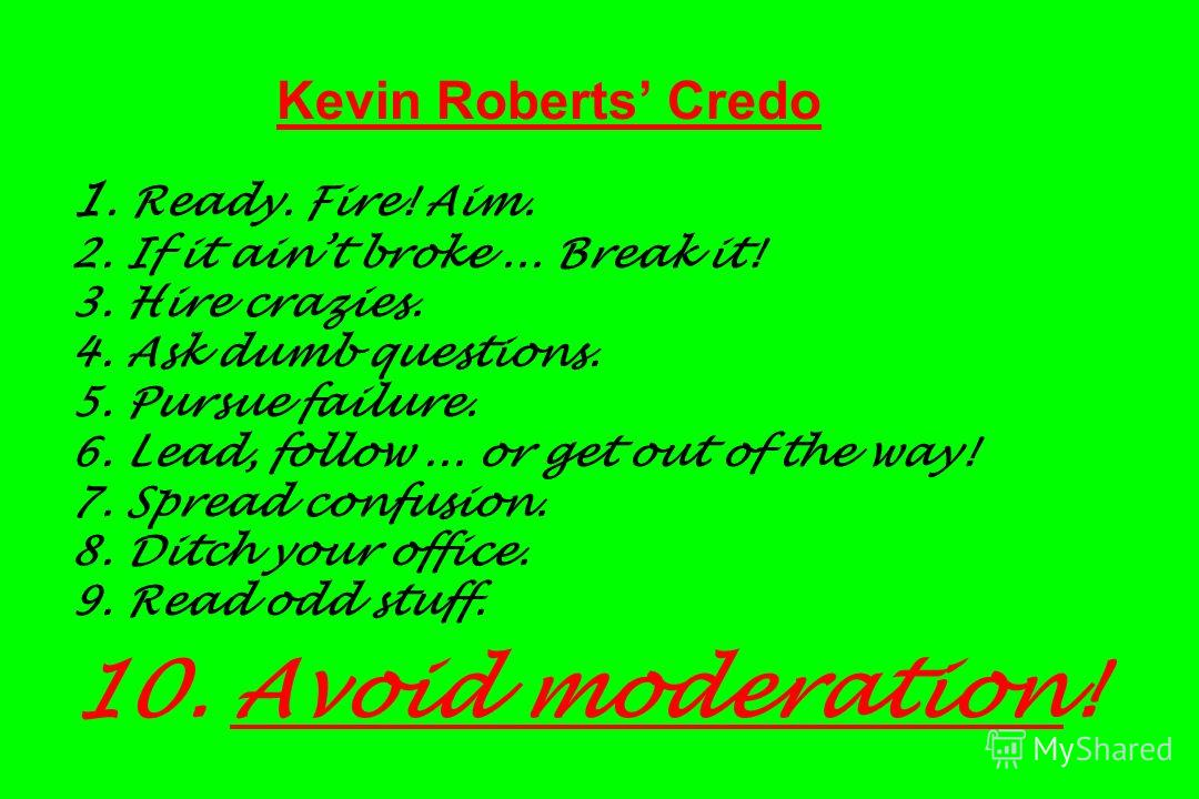 Kevin Roberts Credo 1. Ready. Fire! Aim. 2. If it aint broke... Break it! 3. Hire crazies. 4. Ask dumb questions. 5. Pursue failure. 6. Lead, follow... or get out of the way! 7. Spread confusion. 8. Ditch your office. 9. Read odd stuff. 10. Avoid mod