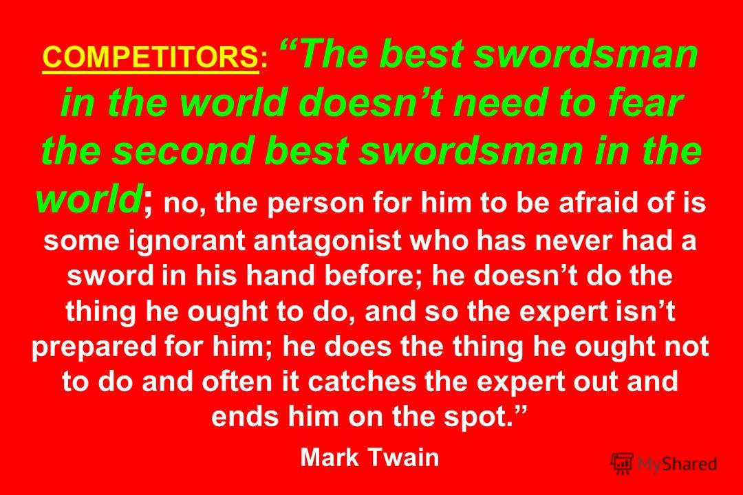 COMPETITORS: The best swordsman in the world doesnt need to fear the second best swordsman in the world; no, the person for him to be afraid of is some ignorant antagonist who has never had a sword in his hand before; he doesnt do the thing he ought