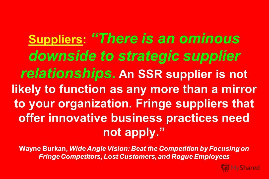 Suppliers: There is an ominous downside to strategic supplier relationships. An SSR supplier is not likely to function as any more than a mirror to your organization. Fringe suppliers that offer innovative business practices need not apply. Wayne Bur