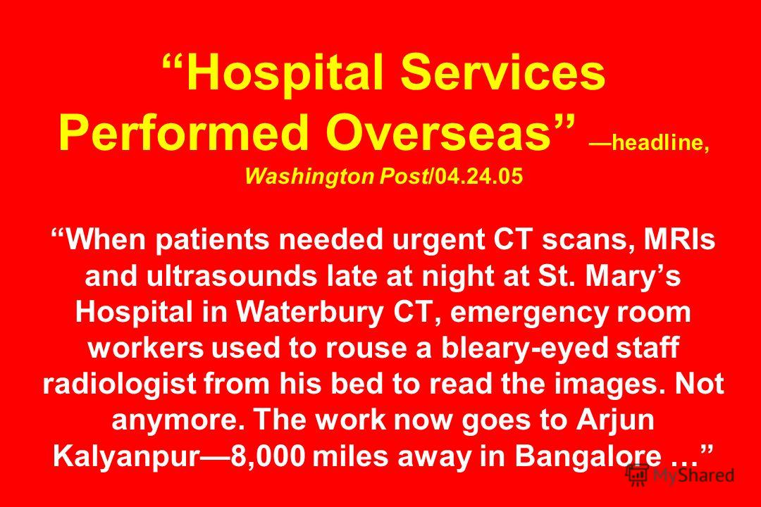 Hospital Services Performed Overseas headline, Washington Post/04.24.05 When patients needed urgent CT scans, MRIs and ultrasounds late at night at St. Marys Hospital in Waterbury CT, emergency room workers used to rouse a bleary-eyed staff radiologi