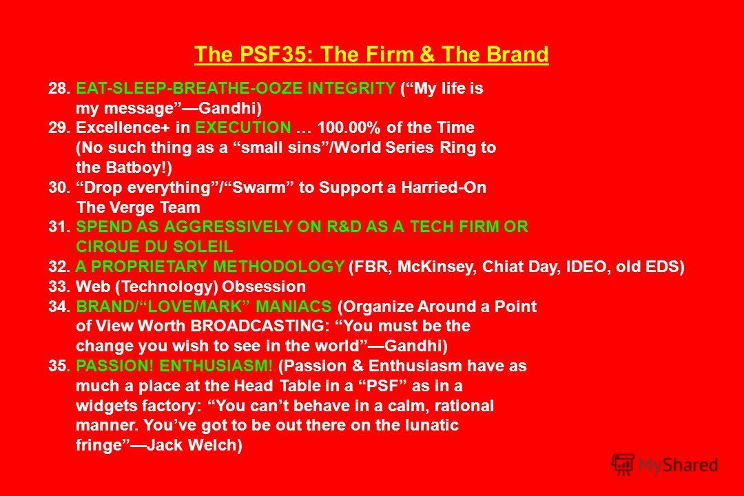 The PSF35: The Firm & The Brand 28. EAT-SLEEP-BREATHE-OOZE INTEGRITY (My life is my messageGandhi) 29. Excellence+ in EXECUTION … 100.00% of the Time (No such thing as a small sins/World Series Ring to the Batboy!) 30. Drop everything/Swarm to Suppor