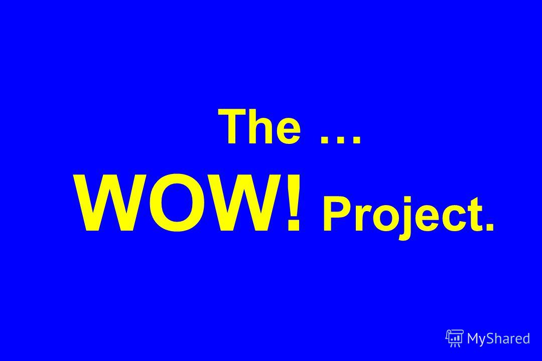 The … WOW! Project.