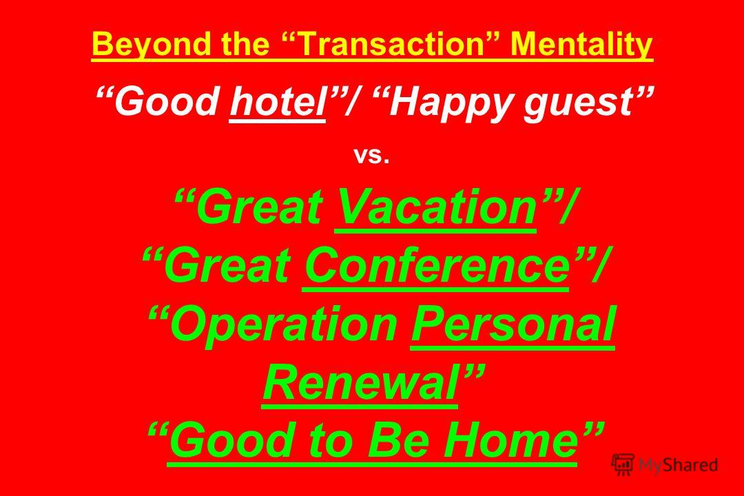 Beyond the Transaction Mentality Good hotel/ Happy guest vs. Great Vacation/ Great Conference/ Operation Personal RenewalGood to Be Home