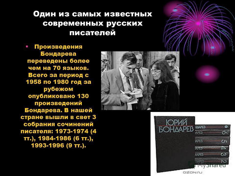 Один из самых известных современных русских писателей Произведения Бондарева переведены более чем на 70 языков. Всего за период с 1958 по 1980 год за рубежом опубликовано 130 произведений Бондарева. В нашей стране вышли в свет 3 собрания сочинений пи