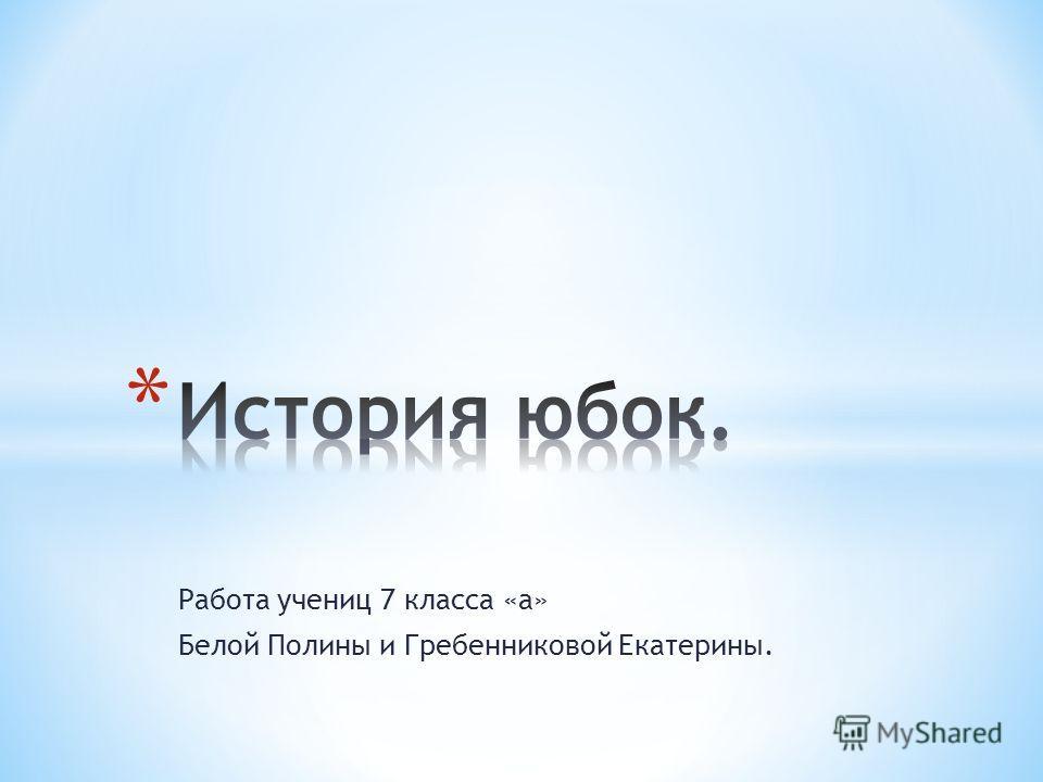 Работа учениц 7 класса «а» Белой Полины и Гребенниковой Екатерины.