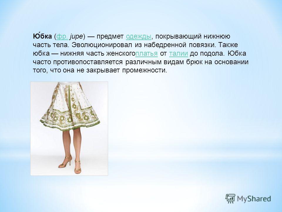 Ю́бка (фр. jupe) предмет одежды, покрывающий нижнюю часть тела. Эволюционировал из набедренной повязки. Также юбка нижняя часть женскогоплатья от талии до подола. Юбка часто противопоставляется различным видам брюк на основании того, что она не закры