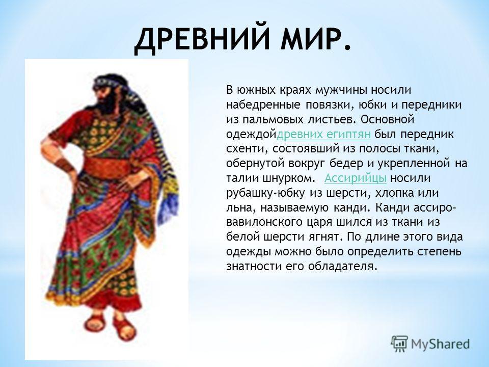 ДРЕВНИЙ МИР. В южных краях мужчины носили набедренные повязки, юбки и передники из пальмовых листьев. Основной одеждойдревних египтян был передник схенти, состоявший из полосы ткани, обернутой вокруг бедер и укрепленной на талии шнурком. Ассирийцы но