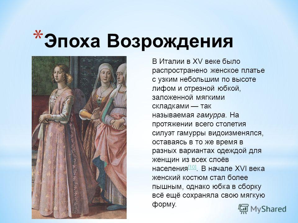 * Эпоха Возрождения В Италии в XV веке было распространено женское платье с узким небольшим по высоте лифом и отрезной юбкой, заложенной мягкими складками так называемая гамурра. На протяжении всего столетия силуэт гамурры видоизменялся, оставаясь в