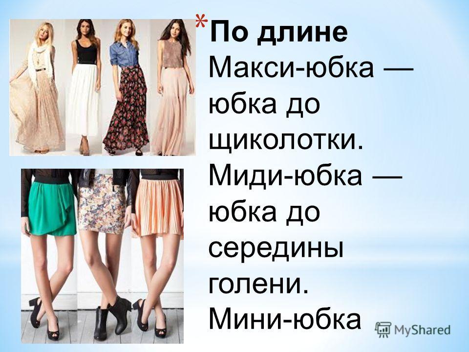 * По длине Макси-юбка юбка до щиколотки. Миди-юбка юбка до середины голени. Мини-юбка