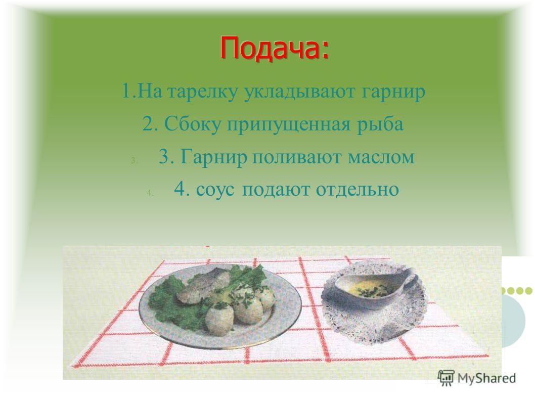 1.На тарелку укладывают гарнир 2. Сбоку припущенная рыба 3. 3. Гарнир поливают маслом 4. 4. соус подают отдельно