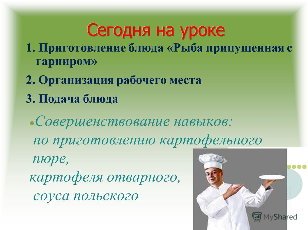 1. Приготовление блюда «Рыба припущенная с гарниром» 2. Организация рабочего места 3. Подача блюда Совершенствование навыков: по приготовлению картофельного пюре, картофеля отварного, соуса польского