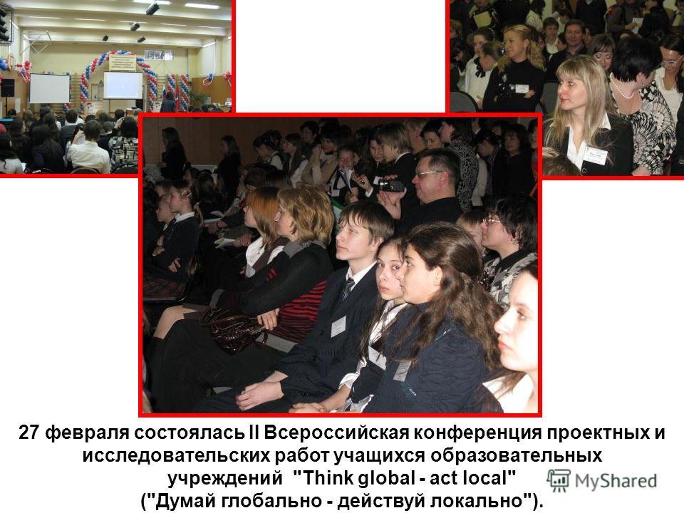 27 февраля состоялась II Всероссийская конференция проектных и исследовательских работ учащихся образовательных учреждений Think global - act local (Думай глобально - действуй локально).