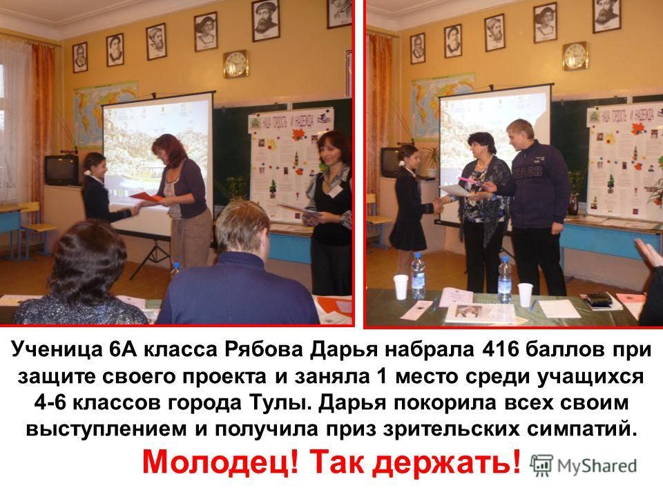 Ученица 6А класса Рябова Дарья набрала 416 баллов при защите своего проекта и заняла 1 место среди учащихся 4-6 классов города Тулы. Дарья покорила всех своим выступлением и получила приз зрительских симпатий. Молодец! Так держать!