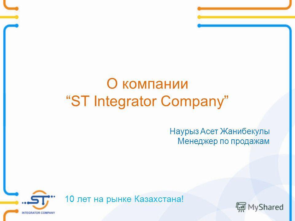 О компании ST Integrator Company 10 лет на рынке Казахстана! Наурыз Асет Жанибекулы Менеджер по продажам