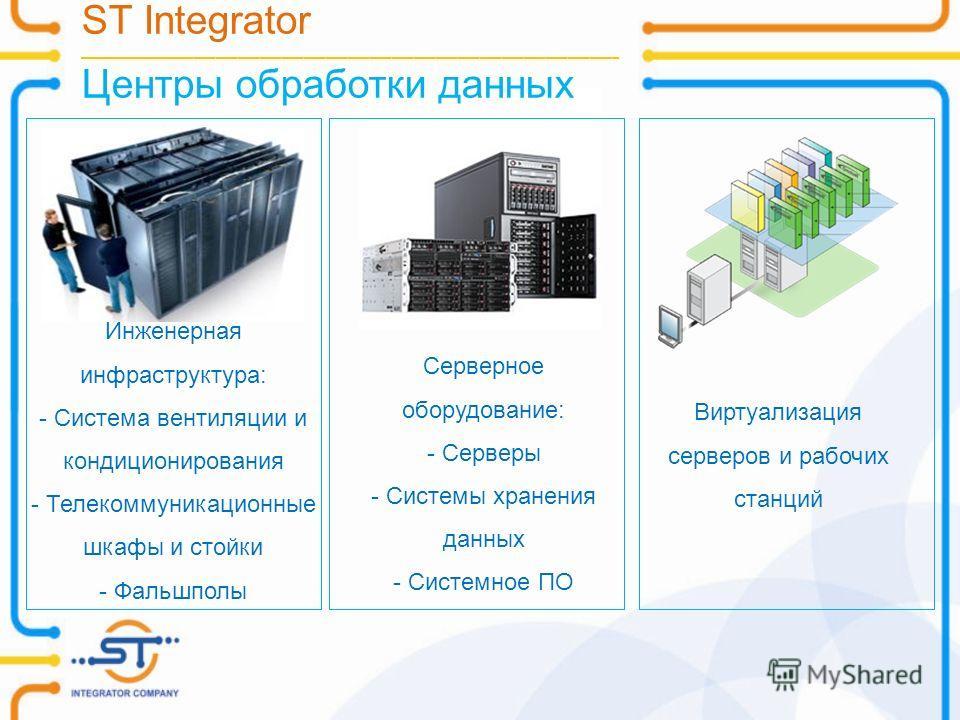 ST Integrator __________________________________________________________________________ Центры обработки данных Виртуализация серверов и рабочих станций Инженерная инфраструктура: - Система вентиляции и кондиционирования - Телекоммуникационные шкафы