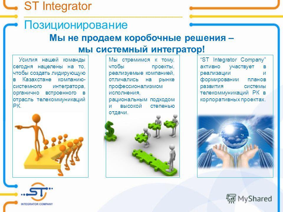 ST Integrator __________________________________________________________________________ Позиционирование Мы не продаем коробочные решения – мы системный интегратор! Усилия нашей команды сегодня нацелены на то, чтобы создать лидирующую в Казахстане к