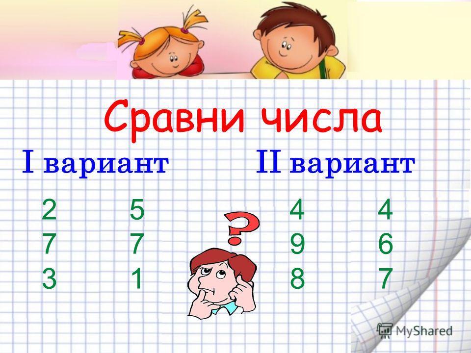 Сравни числа І вариант ІІ вариант 2 5 4 4 7 7 9 6 3 1 8 7
