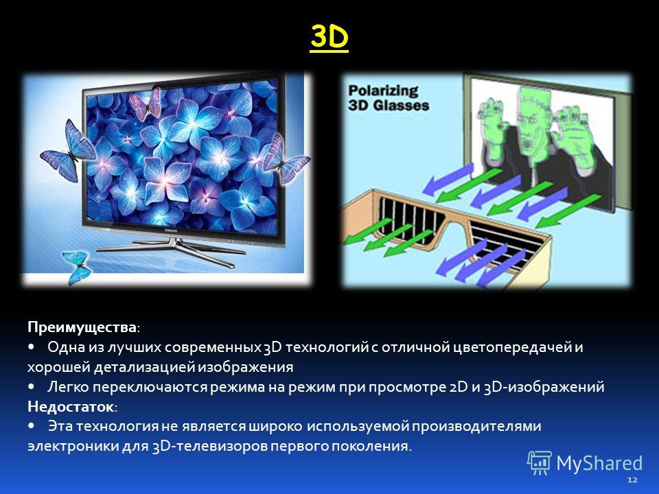 3D3D Преимущества: Одна из лучших современных 3D технологий с отличной цветопередачей и хорошей детализацией изображения Легко переключаются режима на режим при просмотре 2D и 3D-изображений Недостаток: Эта технология не является широко используемой