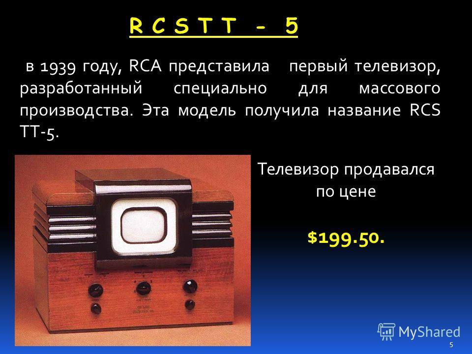 в 1939 году, RCA представила первый телевизор, разработанный специально для массового производства. Эта модель получила название RCS TT-5. R C S T T - 5 Телевизор продавался по цене $199.50. 5