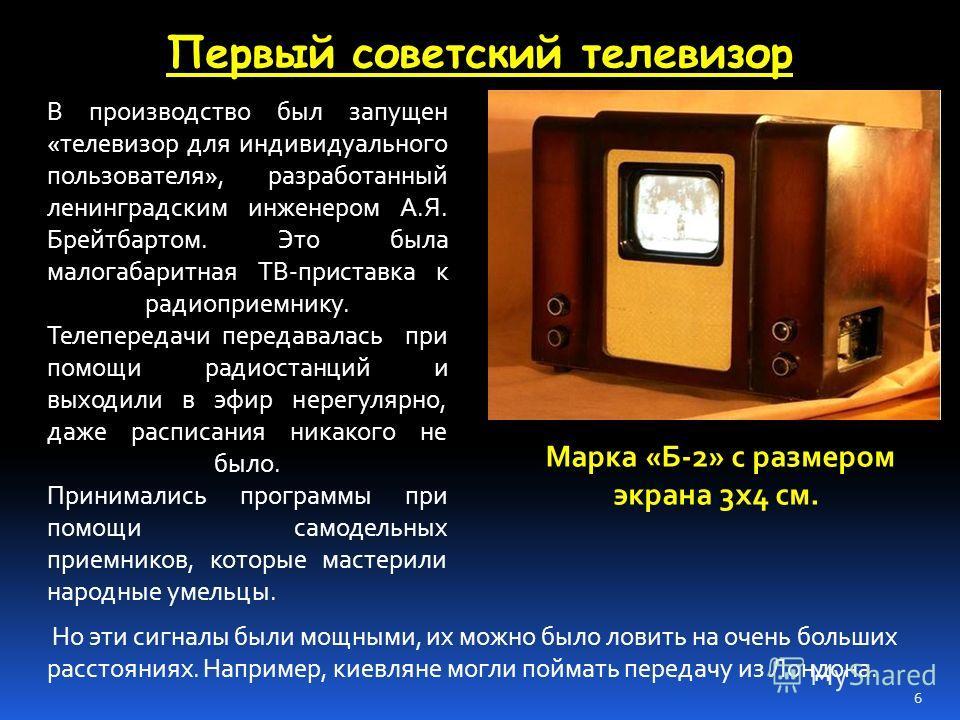 Первый советский телевизор В производство был запущен «телевизор для индивидуального пользователя», разработанный ленинградским инженером А.Я. Брейтбартом. Это была малогабаритная ТВ-приставка к радиоприемнику. Телепередачи передавалась при помощи ра