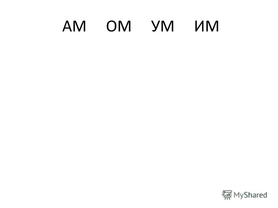 АМ ОМ УМ ИМ