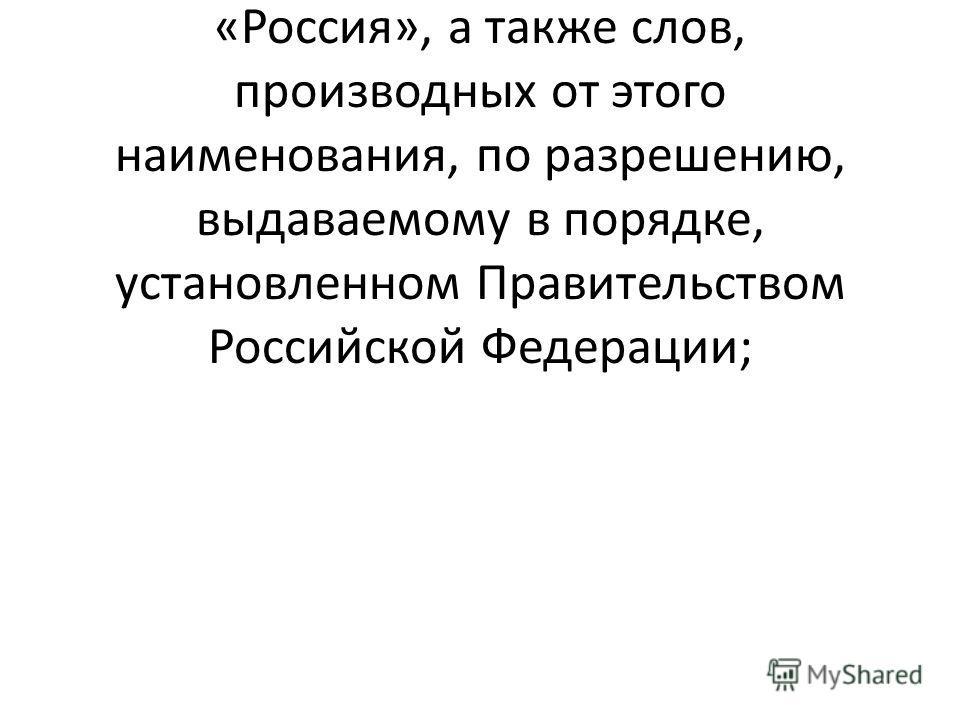 включение в наименование официального наименования «Российская Федерация» или «Россия», а также слов, производных от этого наименования, по разрешению, выдаваемому в порядке, установленном Правительством Российской Федерации;