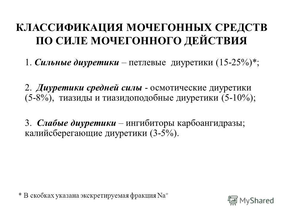 КЛАССИФИКАЦИЯ МОЧЕГОННЫХ СРЕДСТВ ПО СИЛЕ МОЧЕГОННОГО ДЕЙСТВИЯ 1. Сильные диуретики – петлевые диуретики (15-25%)*; 2. Диуретики средней силы - осмотические диуретики (5-8%), тиазиды и тиазидоподобные диуретики (5-10%); 3. Слабые диуретики – ингибитор