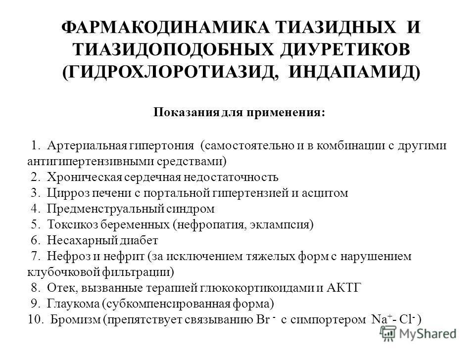 ФАРМАКОДИНАМИКА ТИАЗИДНЫХ И ТИАЗИДОПОДОБНЫХ ДИУРЕТИКОВ (ГИДРОХЛОРОТИАЗИД, ИНДАПАМИД) Показания для применения: 1. Артериальная гипертония (самостоятельно и в комбинации с другими антигипертензивными средствами) 2. Хроническая сердечная недостаточност