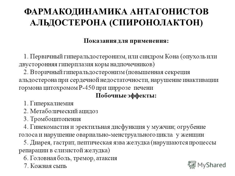 ФАРМАКОДИНАМИКА АНТАГОНИСТОВ АЛЬДОСТЕРОНА (СПИРОНОЛАКТОН) печени) Побочные эффекты: 1. 1. Показания для применения: 1. 1. 1. Первичный гиперальдостеронизм, или синдром Кона (опухоль или двусторонняя гиперплазия коры надпочечников) 2. 2. 2. Вторичный