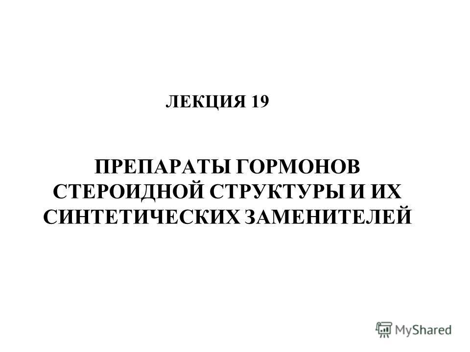 ПРЕПАРАТЫ ГОРМОНОВ СТЕРОИДНОЙ СТРУКТУРЫ И ИХ СИНТЕТИЧЕСКИХ ЗАМЕНИТЕЛЕЙ ЛЕКЦИЯ 19