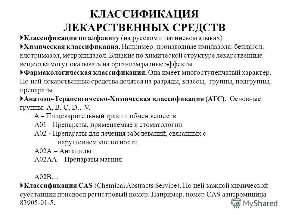 КЛАССИФИКАЦИЯ ЛЕКАРСТВЕННЫХ СРЕДСТВ Классификация по алфавиту (на русском и латинском языках) Химическая классификация. Например: производные имидазола: бендазол, клотримазол, метронидазол. Близкие по химической структуре лекарственные вещества могут