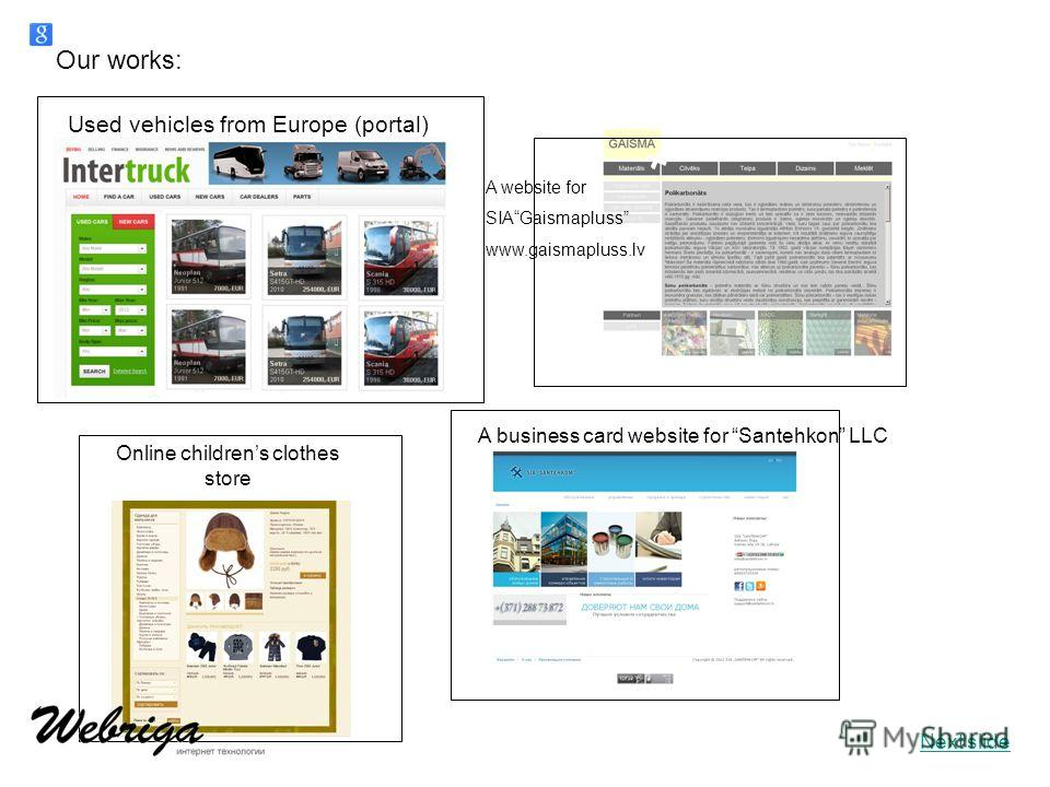 A website for SIAGaismapluss www.gaismapluss.lv Our works: Used vehicles from Europe (portal) Online childrens clothes store A business card website for Santehkon LLC Next slide