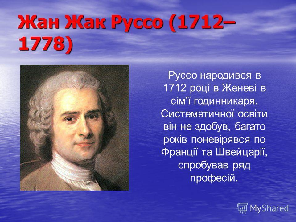 Жан Жак Руссо (1712– 1778) Руссо народився в 1712 році в Женеві в сім'ї годинникаря. Систематичної освіти він не здобув, багато років поневірявся по Франції та Швейцарії, спробував ряд професій.