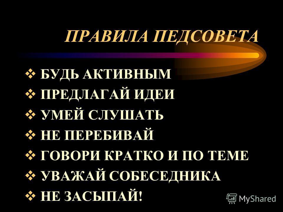 ПРАВИЛА ПЕДСОВЕТА БУДЬ АКТИВНЫМ ПРЕДЛАГАЙ ИДЕИ УМЕЙ СЛУШАТЬ НЕ ПЕРЕБИВАЙ ГОВОРИ КРАТКО И ПО ТЕМЕ УВАЖАЙ СОБЕСЕДНИКА НЕ ЗАСЫПАЙ!