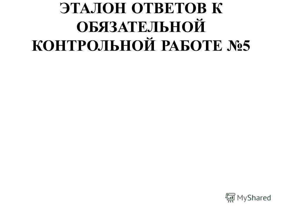 ЭТАЛОН ОТВЕТОВ К ОБЯЗАТЕЛЬНОЙ КОНТРОЛЬНОЙ РАБОТЕ 5