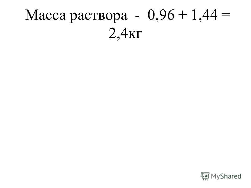 Масса раствора - 0,96 + 1,44 = 2,4кг