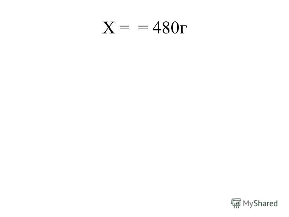 Х = = 480г