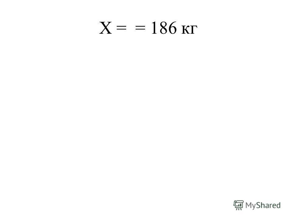 Х = = 186 кг