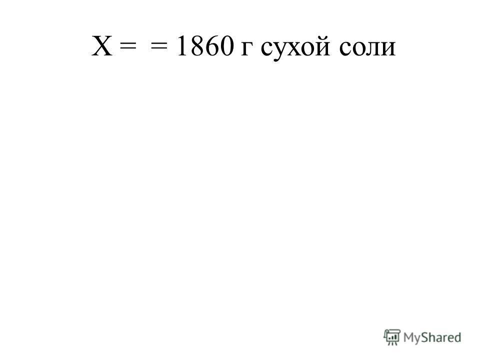 Х = = 1860 г сухой соли