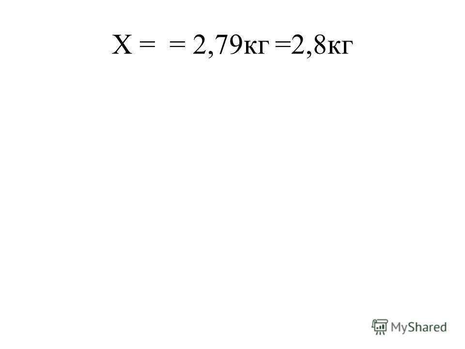 Х = = 2,79кг =2,8кг