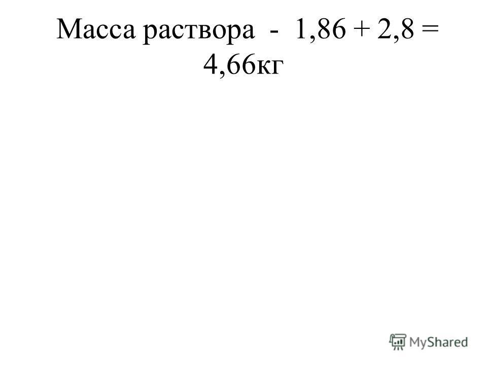 Масса раствора - 1,86 + 2,8 = 4,66кг