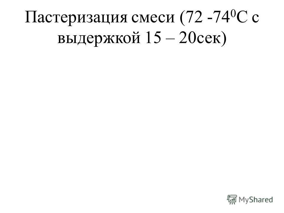 Пастеризация смеси (72 -74 0 С с выдержкой 15 – 20сек)