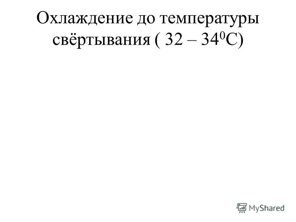 Охлаждение до температуры свёртывания ( 32 – 34 0 С)
