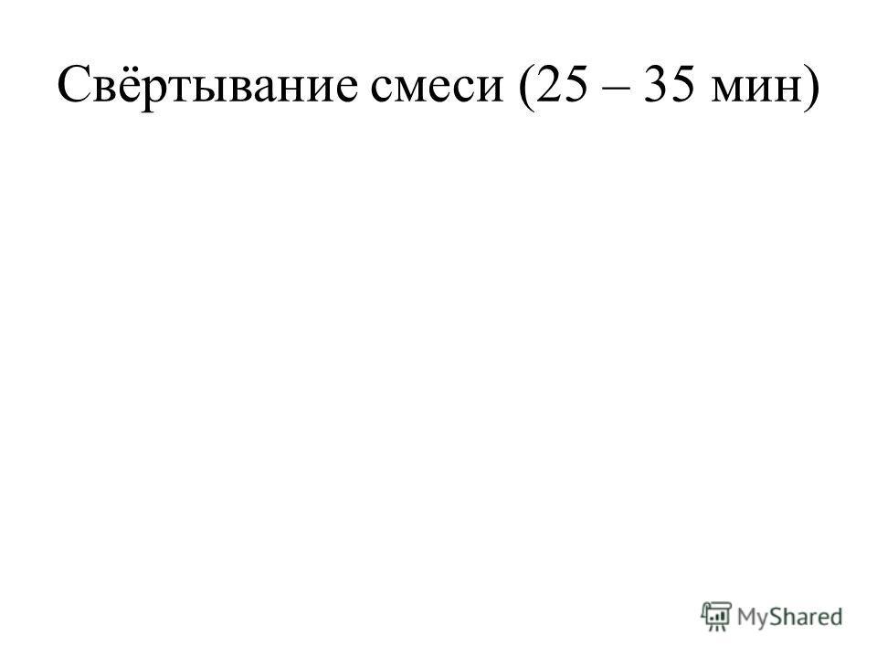 Свёртывание смеси (25 – 35 мин)