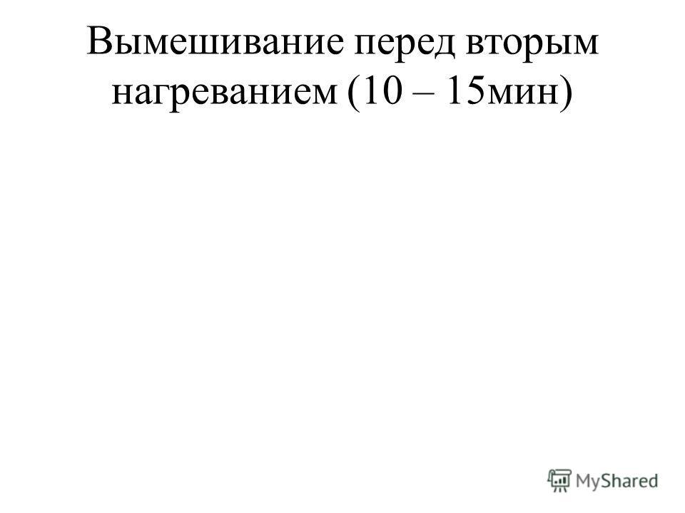 Вымешивание перед вторым нагреванием (10 – 15мин)