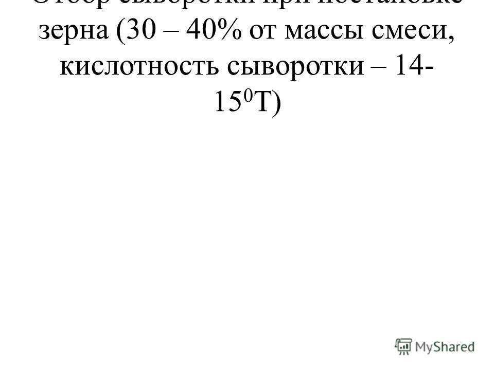Отбор сыворотки при постановке зерна (30 – 40% от массы смеси, кислотность сыворотки – 14- 15 0 Т)